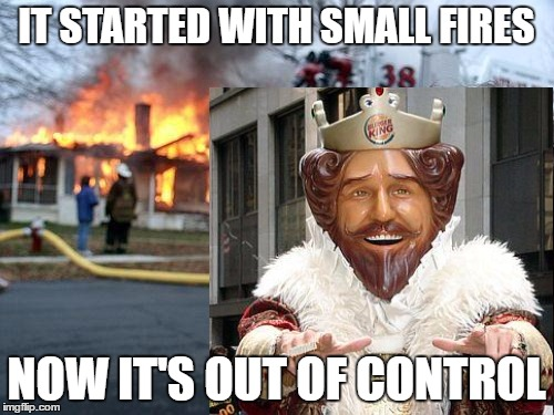 IT STARTED WITH SMALL FIRES NOW IT'S OUT OF CONTROL | made w/ Imgflip meme maker