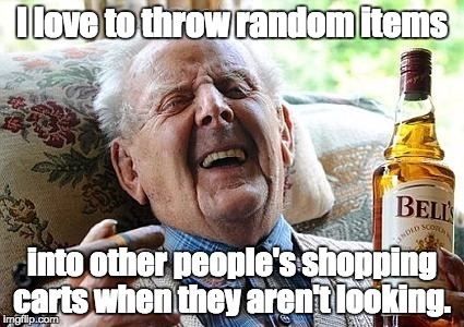 old man drinking and smoking | I love to throw random items into other people's shopping carts when they aren't looking. | image tagged in old man drinking and smoking | made w/ Imgflip meme maker