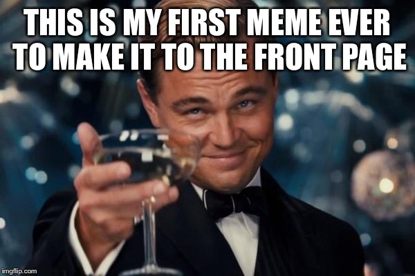 Leonardo Dicaprio Cheers Meme | THIS IS MY FIRST MEME EVER TO MAKE IT TO THE FRONT PAGE | image tagged in memes,leonardo dicaprio cheers | made w/ Imgflip meme maker