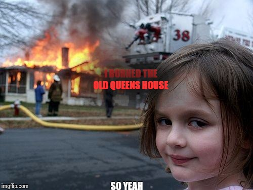 Disaster Girl Meme | I BURNED THE OLD QUEENS HOUSE SO YEAH | image tagged in memes,disaster girl | made w/ Imgflip meme maker