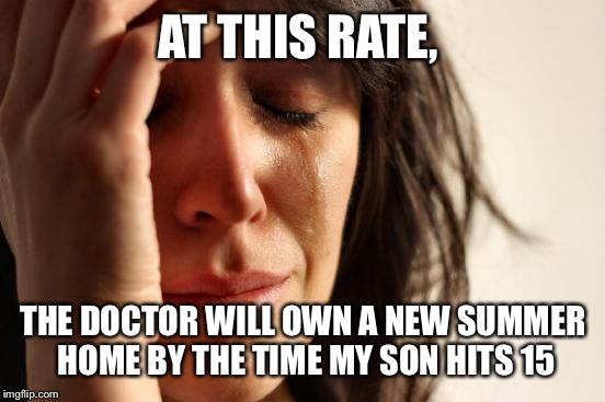 First World Problems Meme | AT THIS RATE, THE DOCTOR WILL OWN A NEW SUMMER HOME BY THE TIME MY SON HITS 15 | image tagged in memes,first world problems | made w/ Imgflip meme maker