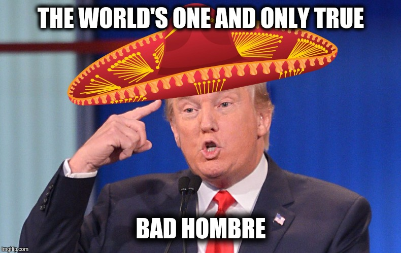 1cp8c4 bad hombre memes imgflip