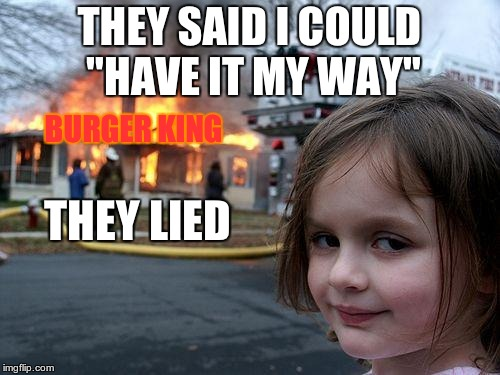 "Disaster Girl Meme | THEY SAID I COULD ""HAVE IT MY WAY"" THEY LIED BURGER KING 