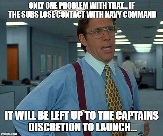 That Would Be Great Meme | ONLY ONE PROBLEM WITH THAT... IF THE SUBS LOSE CONTACT WITH NAVY COMMAND IT WILL BE LEFT UP TO THE CAPTAINS DISCRETION TO LAUNCH... | image tagged in memes,that would be great | made w/ Imgflip meme maker