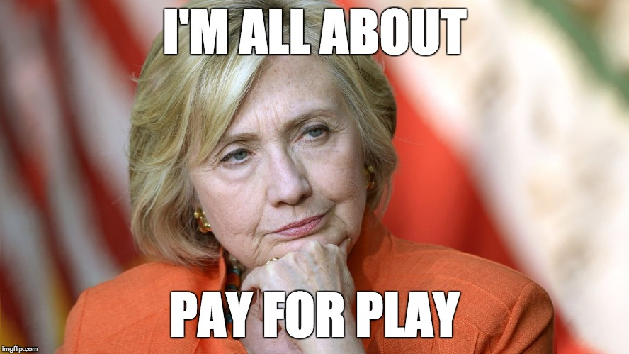 Hillary Disgusted | I'M ALL ABOUT PAY FOR PLAY | image tagged in hillary disgusted | made w/ Imgflip meme maker