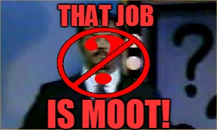 THAT JOB IS MOOT! | made w/ Imgflip meme maker