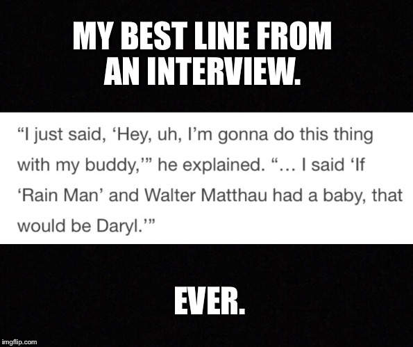 Best interview quote ever | MY BEST LINE FROM AN INTERVIEW. EVER. | image tagged in grumpy old men,memes,rayman,the interview,comeback,best friends | made w/ Imgflip meme maker