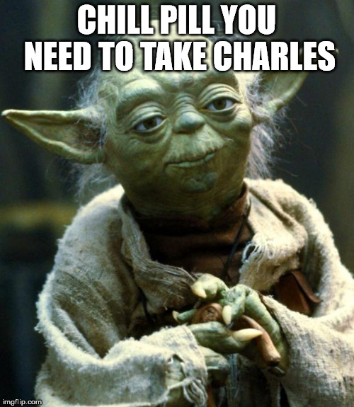 Star Wars Yoda Meme | CHILL PILL YOU NEED TO TAKE CHARLES | image tagged in memes,star wars yoda | made w/ Imgflip meme maker