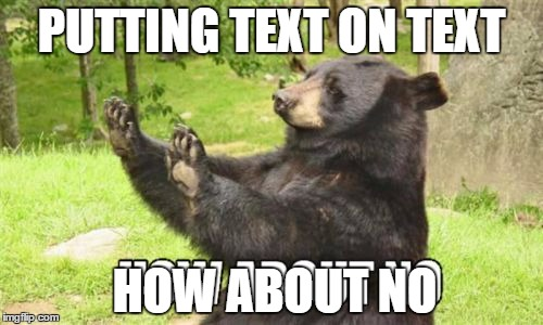 How About No Bear |  PUTTING TEXT ON TEXT; HOW ABOUT NO | image tagged in memes,how about no bear | made w/ Imgflip meme maker