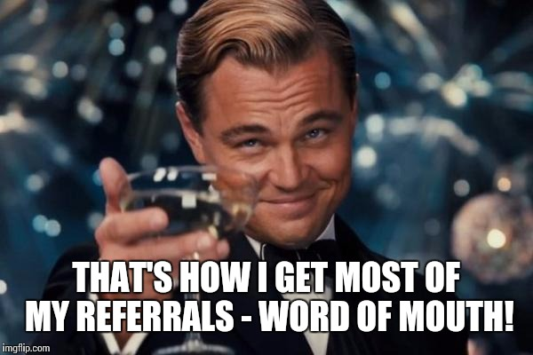 Leonardo Dicaprio Cheers Meme | THAT'S HOW I GET MOST OF MY REFERRALS - WORD OF MOUTH! | image tagged in memes,leonardo dicaprio cheers | made w/ Imgflip meme maker