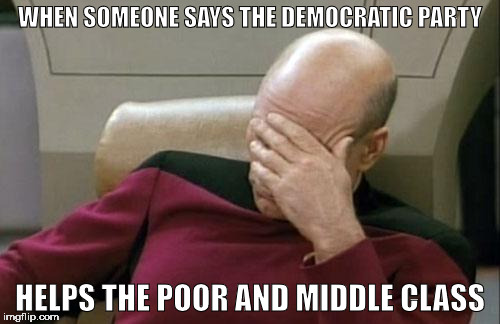 Captain Picard Facepalm Meme | WHEN SOMEONE SAYS THE DEMOCRATIC PARTY HELPS THE POOR AND MIDDLE CLASS | image tagged in memes,captain picard facepalm | made w/ Imgflip meme maker