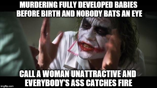 Why Do Other Countries Hate Baby Murderers? | MURDERING FULLY DEVELOPED BABIES BEFORE BIRTH AND NOBODY BATS AN EYE CALL A WOMAN UNATTRACTIVE AND EVERYBODY'S ASS CATCHES FIRE | image tagged in memes,murdering fully developed babies before birth and nobody bats an eye,call a woman unattractive and everybody's ass catches | made w/ Imgflip meme maker