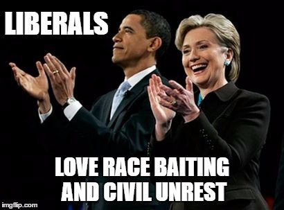 LIBERALS LOVE RACE BAITING AND CIVIL UNREST | made w/ Imgflip meme maker