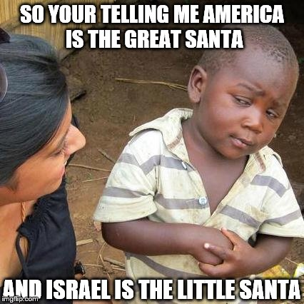 Third World Skeptical Kid Meme | SO YOUR TELLING ME AMERICA IS THE GREAT SANTA AND ISRAEL IS THE LITTLE SANTA | image tagged in memes,third world skeptical kid | made w/ Imgflip meme maker