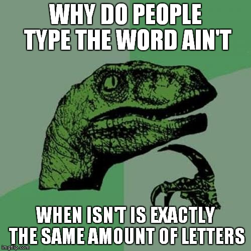 I catch myself doing this all the time.  | WHY DO PEOPLE TYPE THE WORD AIN'T WHEN ISN'T IS EXACTLY THE SAME AMOUNT OF LETTERS | image tagged in memes,philosoraptor | made w/ Imgflip meme maker