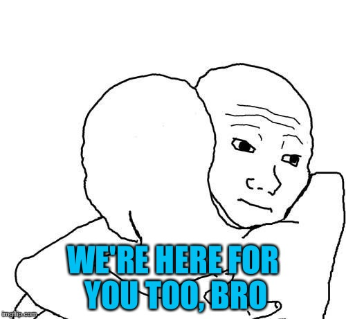 WE'RE HERE FOR YOU TOO, BRO | made w/ Imgflip meme maker
