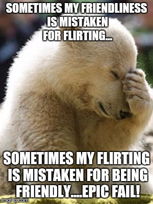 Facepalm Bear |  SOMETIMES MY FRIENDLINESS IS MISTAKEN FOR FLIRTING... SOMETIMES MY FLIRTING IS MISTAKEN FOR BEING FRIENDLY....EPIC FAIL! | image tagged in memes,facepalm bear | made w/ Imgflip meme maker