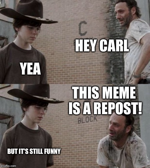 Rick and Carl Meme | HEY CARL YEA THIS MEME IS A REPOST! BUT IT'S STILL FUNNY | image tagged in memes,rick and carl | made w/ Imgflip meme maker