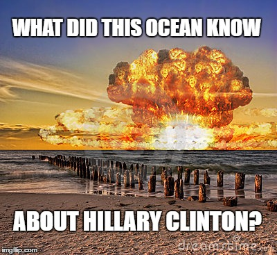 What did this ocean know about Hillary Clinton? |  WHAT DID THIS OCEAN KNOW; ABOUT HILLARY CLINTON? | image tagged in nuclear test,hillary clinton,ocean,humor memes | made w/ Imgflip meme maker
