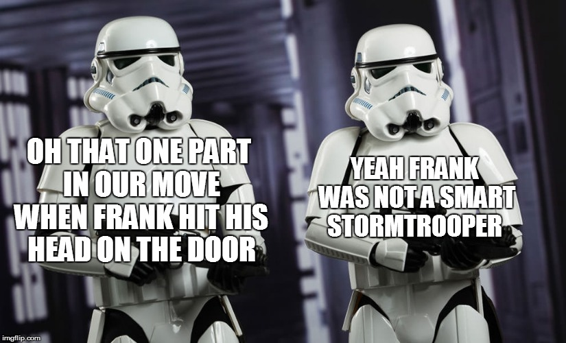 OH THAT ONE PART IN OUR MOVE WHEN FRANK HIT HIS HEAD ON THE DOOR YEAH FRANK WAS NOT A SMART STORMTROOPER | made w/ Imgflip meme maker