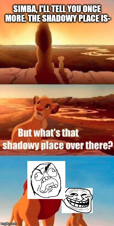 Simba Shadowy Place Meme | SIMBA, I'LL TELL YOU ONCE MORE. THE SHADOWY PLACE IS- | image tagged in memes,simba shadowy place | made w/ Imgflip meme maker