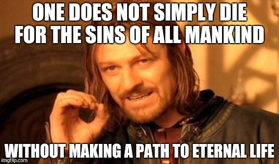 One Does Not Simply Meme | ONE DOES NOT SIMPLY DIE FOR THE SINS OF ALL MANKIND WITHOUT MAKING A PATH TO ETERNAL LIFE | image tagged in memes,one does not simply | made w/ Imgflip meme maker