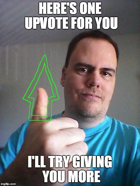 Thumbs up | HERE'S ONE UPVOTE FOR YOU I'LL TRY GIVING YOU MORE | image tagged in thumbs up | made w/ Imgflip meme maker