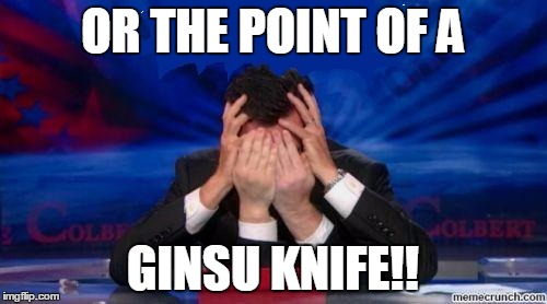 stephen colbert face palms | OR THE POINT OF A GINSU KNIFE!! | image tagged in stephen colbert face palms | made w/ Imgflip meme maker