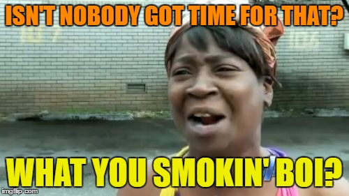 Aint Nobody Got Time For That Meme | ISN'T NOBODY GOT TIME FOR THAT? WHAT YOU SMOKIN' BOI? | image tagged in memes,aint nobody got time for that | made w/ Imgflip meme maker