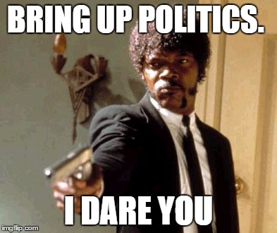 2016 President | BRING UP POLITICS. I DARE YOU | image tagged in memes,say that again i dare you | made w/ Imgflip meme maker