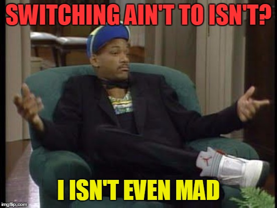 SWITCHING AIN'T TO ISN'T? I ISN'T EVEN MAD | made w/ Imgflip meme maker