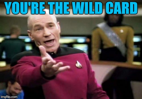 Picard Wtf Meme | YOU'RE THE WILD CARD | image tagged in memes,picard wtf | made w/ Imgflip meme maker