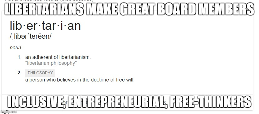 Libertarians for King | LIBERTARIANS MAKE GREAT BOARD MEMBERS INCLUSIVE, ENTREPRENEURIAL, FREE-THINKERS | image tagged in libertarians,libertarianism,freedom,free speech | made w/ Imgflip meme maker
