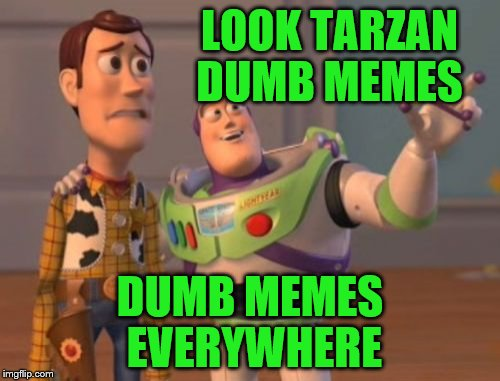 Starting Friday it is DUMB MEME WEEKEND. Submit your idea for a dumb meme!!! | LOOK TARZAN DUMB MEMES DUMB MEMES EVERYWHERE | image tagged in memes,x x everywhere,dumb meme | made w/ Imgflip meme maker