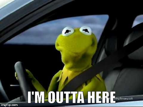 Kermit Car | I'M OUTTA HERE | image tagged in kermit car | made w/ Imgflip meme maker