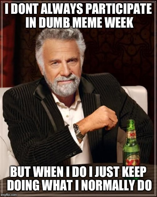Reallyitsjohn created #DumbMemeWeek!! https://imgflip.com/i/1cpvxx spread the word! | I DONT ALWAYS PARTICIPATE IN DUMB MEME WEEK BUT WHEN I DO I JUST KEEP DOING WHAT I NORMALLY DO | image tagged in memes,the most interesting man in the world,dumb meme week | made w/ Imgflip meme maker