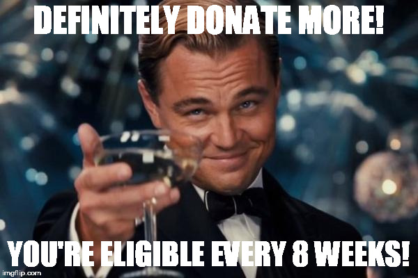Leonardo Dicaprio Cheers Meme | DEFINITELY DONATE MORE! YOU'RE ELIGIBLE EVERY 8 WEEKS! | image tagged in memes,leonardo dicaprio cheers | made w/ Imgflip meme maker