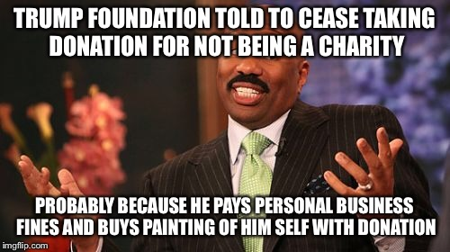 Steve Harvey Meme | TRUMP FOUNDATION TOLD TO CEASE TAKING DONATION FOR NOT BEING A CHARITY PROBABLY BECAUSE HE PAYS PERSONAL BUSINESS FINES AND BUYS PAINTING OF | image tagged in memes,steve harvey | made w/ Imgflip meme maker