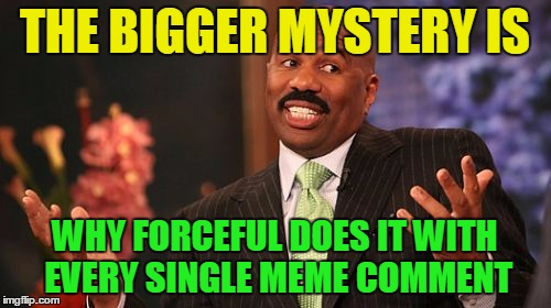 Steve Harvey Meme | THE BIGGER MYSTERY IS WHY FORCEFUL DOES IT WITH EVERY SINGLE MEME COMMENT | image tagged in memes,steve harvey | made w/ Imgflip meme maker