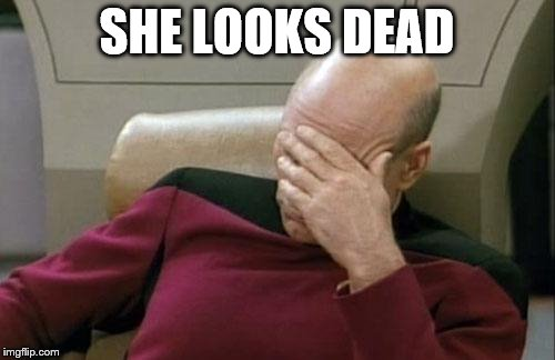 Captain Picard Facepalm Meme | SHE LOOKS DEAD | image tagged in memes,captain picard facepalm | made w/ Imgflip meme maker
