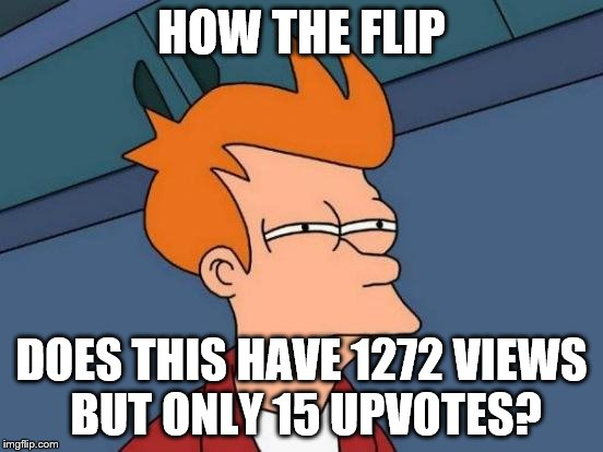 Futurama Fry Meme | HOW THE FLIP DOES THIS HAVE 1272 VIEWS BUT ONLY 15 UPVOTES? | image tagged in memes,futurama fry | made w/ Imgflip meme maker