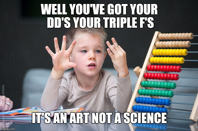 WELL YOU'VE GOT YOUR DD'S YOUR TRIPLE F'S IT'S AN ART NOT A SCIENCE | made w/ Imgflip meme maker