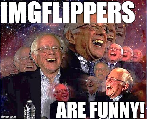 Bernie Laff | IMGFLIPPERS ARE FUNNY! | image tagged in bernie laff | made w/ Imgflip meme maker