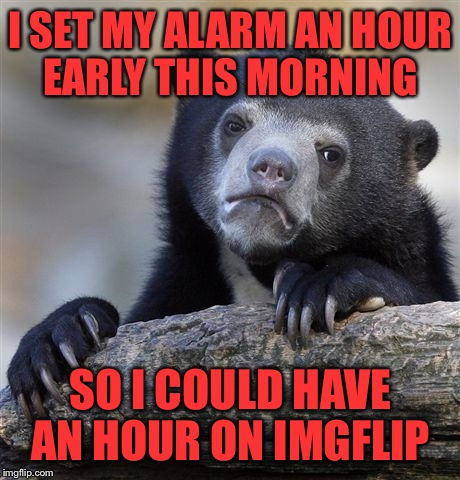 Confession Bear Meme | I SET MY ALARM AN HOUR EARLY THIS MORNING SO I COULD HAVE AN HOUR ON IMGFLIP | image tagged in memes,confession bear | made w/ Imgflip meme maker