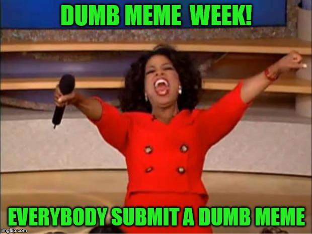Oprah You Get A Meme | DUMB MEME  WEEK! EVERYBODY SUBMIT A DUMB MEME | image tagged in memes,oprah you get a | made w/ Imgflip meme maker