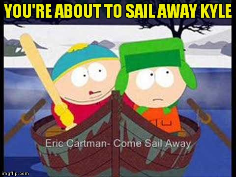 YOU'RE ABOUT TO SAIL AWAY KYLE | made w/ Imgflip meme maker