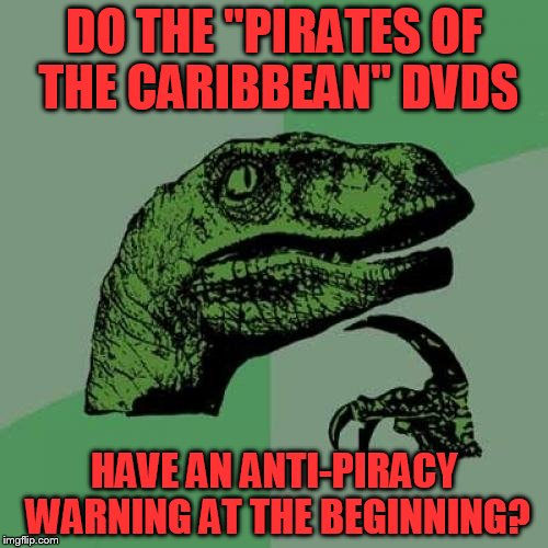 "Philosoraptor Meme | DO THE ""PIRATES OF THE CARIBBEAN"" DVDS HAVE AN ANTI-PIRACY WARNING AT THE BEGINNING? 