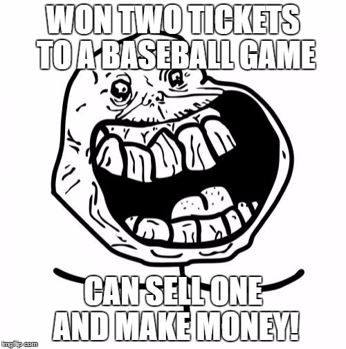 Forever Alone Happy | WON TWO TICKETS TO A BASEBALL GAME CAN SELL ONE AND MAKE MONEY! | image tagged in memes,forever alone happy | made w/ Imgflip meme maker