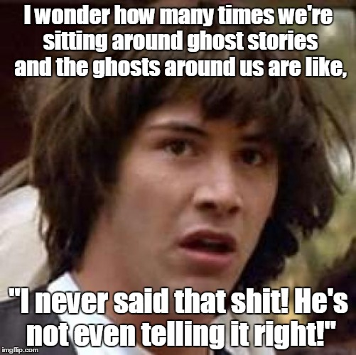 "Conspiracy Keanu Meme | I wonder how many times we're sitting around ghost stories and the ghosts around us are like, ""I never said that shit! He's not even telling 