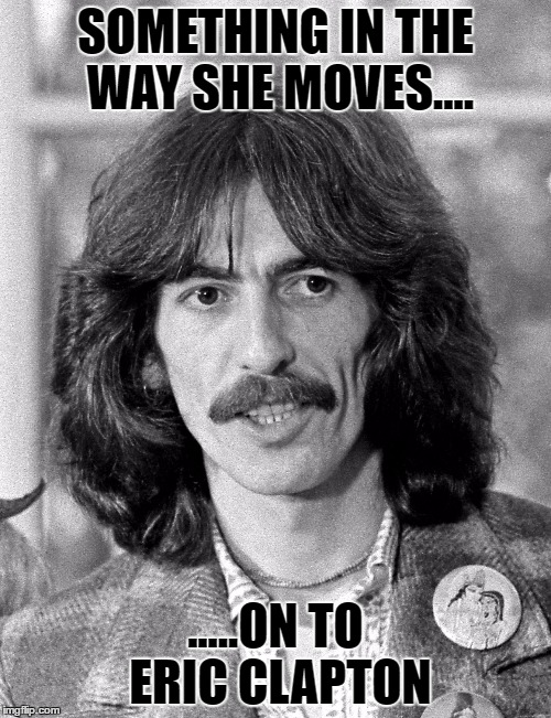 Something in the way she moves |  SOMETHING IN THE WAY SHE MOVES.... .....ON TO ERIC CLAPTON | image tagged in george harrison,eric clapton,beatles,1969,guitar,wife | made w/ Imgflip meme maker